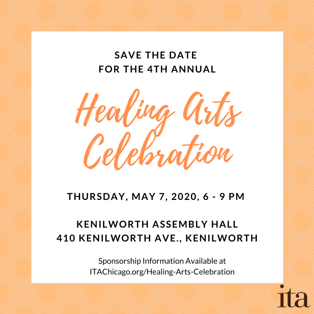 a white and orange graphic that reads, Save the Date for the 4th Annual Healing Arts Celebration. Thursday, May 7, 2020, 6 – 9 PM. Kenilworth Assembly Hall, 410 Kenilworth Ave., Kenilworth. Sponsorship information available at ITAChicago.org/Healing-Arts-Celebration