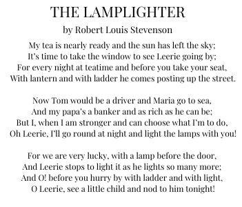 """The Lamplighter poem by Robert Louis Stevenson. """"My tea is nearly ready and the sun has left the sky; It's time to take the window to see Leerie going by; For every night at teatime and before you take your seat, With lantern and with ladder he comes posting up the street. Now Tom would be a driver and Maria go to sea, And my papa's a banker and as rich as he can be; But I, when I am stronger and can choose what I'm to do, Oh Leerie, I'll go round at night and light the lamps with you! For we are very lucky, with a lamp before the door, And Leerie stops to light it as he lights so many more; And O! before you hurry by with ladder and with light, O Leerie, see a little child and nod to him tonight!"""""""