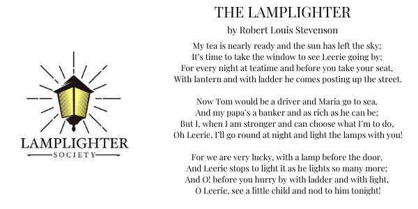 "Lamplighter logo and The Lamplighter poem by Robert Louis Stevenson. ""My tea is nearly ready and the sun has left the sky; It's time to take the window to see Leerie going by; For every night at teatime and before you take your seat, With lantern and with ladder he comes posting up the street. Now Tom would be a driver and Maria go to sea, And my papa's a banker and as rich as he can be; But I, when I am stronger and can choose what I'm to do, Oh Leerie, I'll go round at night and light the lamps with you! For we are very lucky, with a lamp before the door, And Leerie stops to light it as he lights so many more; And O! before you hurry by with ladder and with light, O Leerie, see a little child and nod to him tonight!"""