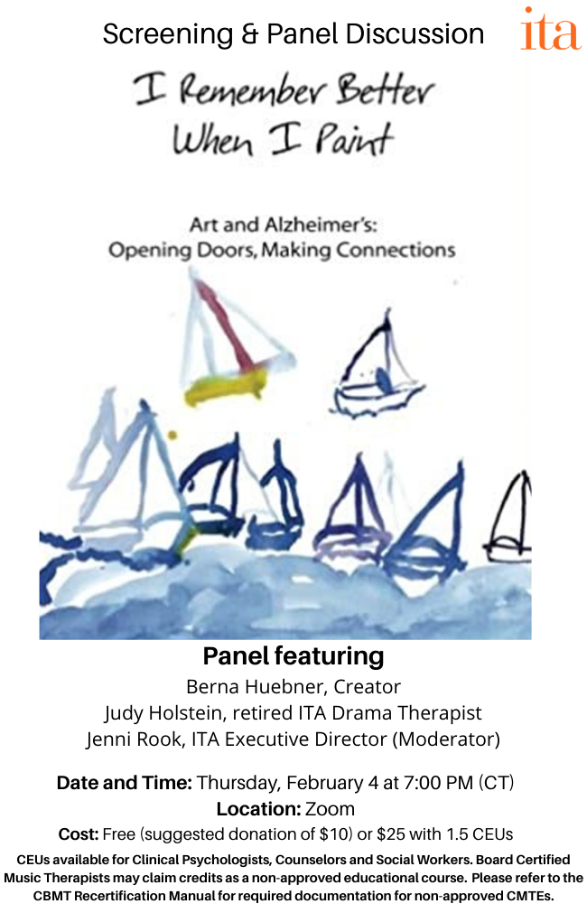 """Watercolor painting of sailboats on water. Text reads, """"I Remember Better When I Paint. Art and Alzheimer's: Opening Doors, Making Connections. Screening and Panel Discussion. Panel featuring: Berna Huebner, Creator, Judy Holstein, retired ITA Drama Therapist, Jenni Rook, ITA Executive Director (Moderator). Date and Time: Thursday, February 4 at 7:00 PM (CT). Location: Zoom. Cost: Free (suggested donation of $10) or $25 with 1.5 CEUs. CEUs available for Clinical Psychologists, Counselors and Social Workers. Board Certified Music Therapists may claim credits as a non-approved educational course. Please refer to the CBMT Recertification Manual for required documentation for non-approved CMTEs."""""""