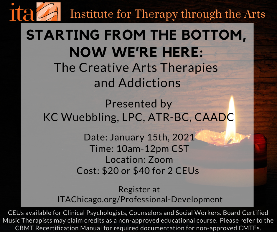 """A lit candle that has almost burned out. Text reads, """"Starting from the Bottom, Now We're Here: The Creative Arts Therapies and Addictions. Presented by KC Wuebbling, LPC, ATR, CAADC. Date: January 15th, 2021. Time: 10 AM - 12 PM CST. Location: Zoom. Cost: $20 or $40 for 2 CEUs. Register at ITAChicago.org/Professional-Development. CEUs available for Clinical Psychologists, Counselors and Social Workers. Board Certified Music Therapists may claim credits as a non-approved educational course. Please refer to the CBMT Recertification Manual for required documentation for non-approved CMTEs""""."""