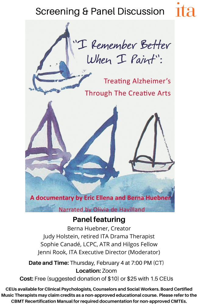 """Watercolor painting of sailboats on water. Text reads, """"I Remember Better When I Paint. Art and Alzheimer's: Opening Doors, Making Connections. Screening and Panel Discussion. Panel featuring: Berna Huebner, Creator, Judy Holstein, retired ITA Drama Therapist, Sophie Canade, LCPC, ATR and Hilgos Fellow, Jenni Rook, ITA Executive Director (Moderator). Date and Time: Thursday, February 4 at 7:00 PM (CT). Location: Zoom. Cost: Free (suggested donation of $10) or $25 with 1.5 CEUs. CEUs available for Clinical Psychologists, Counselors and Social Workers. Board Certified Music Therapists may claim credits as a non-approved educational course. Please refer to the CBMT Recertification Manual for required documentation for non-approved CMTEs."""""""