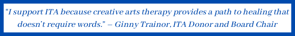 """""""I support ITA because creative arts therapy providesa path to healing that doesn't require words."""" – Ginny Trainor, ITA Donor and Board Chair"""