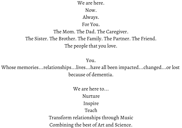 We are here. Now. Always. For You. The Mom. The Dad. The Caregiver. The Sister. The Brother. The Family. The Partner. The Friend. The people that you love. You. Whose memories...relationships...lives...have all been impacted...changed...or lost because of dementia. We are here to... Nurture Inspire Teach Transform relationships through Music Combining the best of Art and Science.