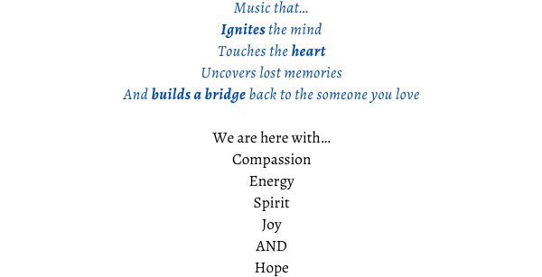 Music that... Ignites the mind Touches the heart Uncovers lost memories And builds a bridge back to the someone you love We are here with... Compassion Energy Spirit Joy AND Hope