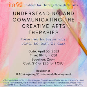 """Rainbow watercolor painting with a paintbrush sitting on top of the painting. Overlaid text reads, """"Understanding and Communicating the Creative Arts Therapies. Presented by Susan Imus, LCPC, BC-DMT, GL-CMA. Date: April 30, 2021. Time: 10-11 AM CST. Location: Zoom. Cost: $10 or $20 for 1 CEU. Register at ITAChicago.org/Professional-Development. CEUs available for Clinical Psychologists, Counselors and Social Workers. Board Certified Music Therapists may claim credits as a non-approved educational course. Please refer to the CBMT Recertification Manual for required documentation for non-approved CMTEs."""""""